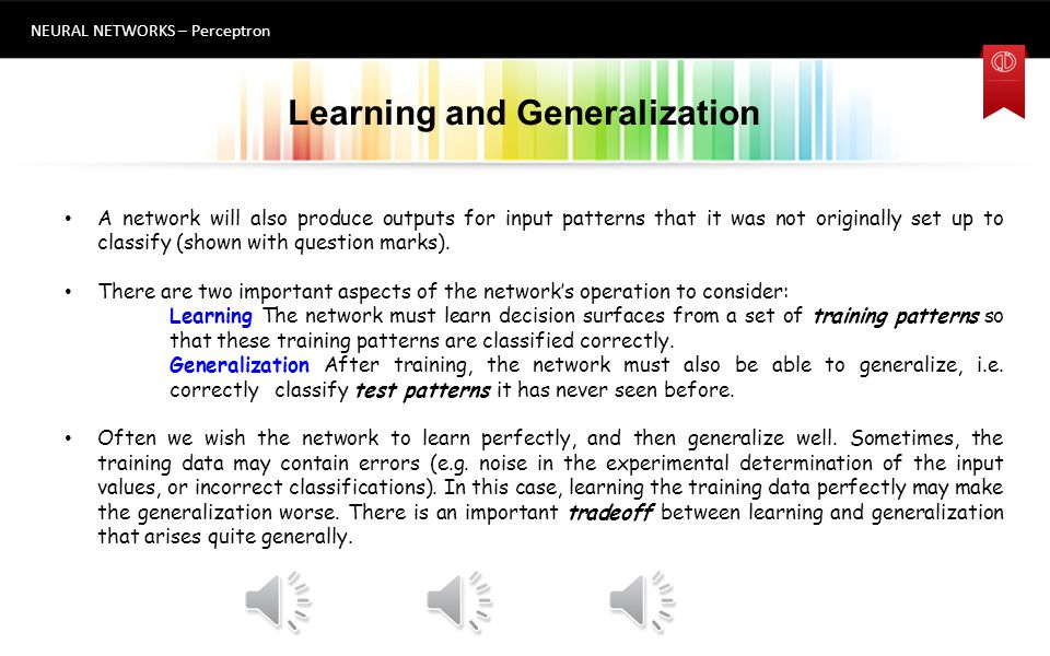 Decision Hyperplanes and Linear Separability NEURAL NETWORKS – Perceptron If we have two inputs, then the weights define a decision boundary that is a