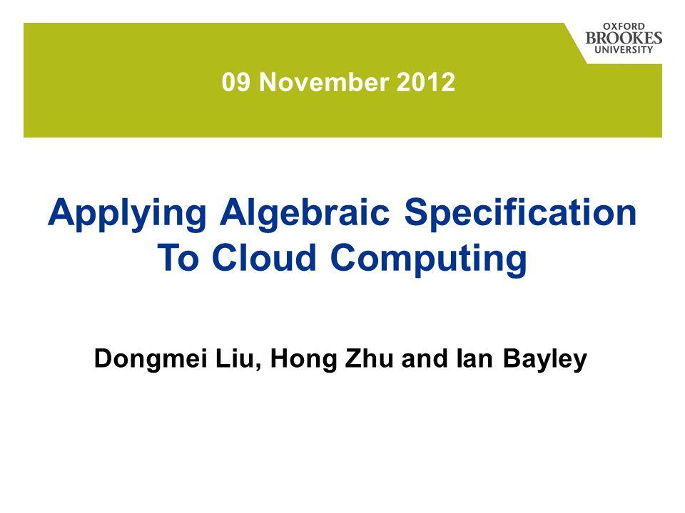 Dongmei Liu, Hong Zhu and Ian Bayley 09 November 2012 Applying Algebraic Specification To Cloud Computing