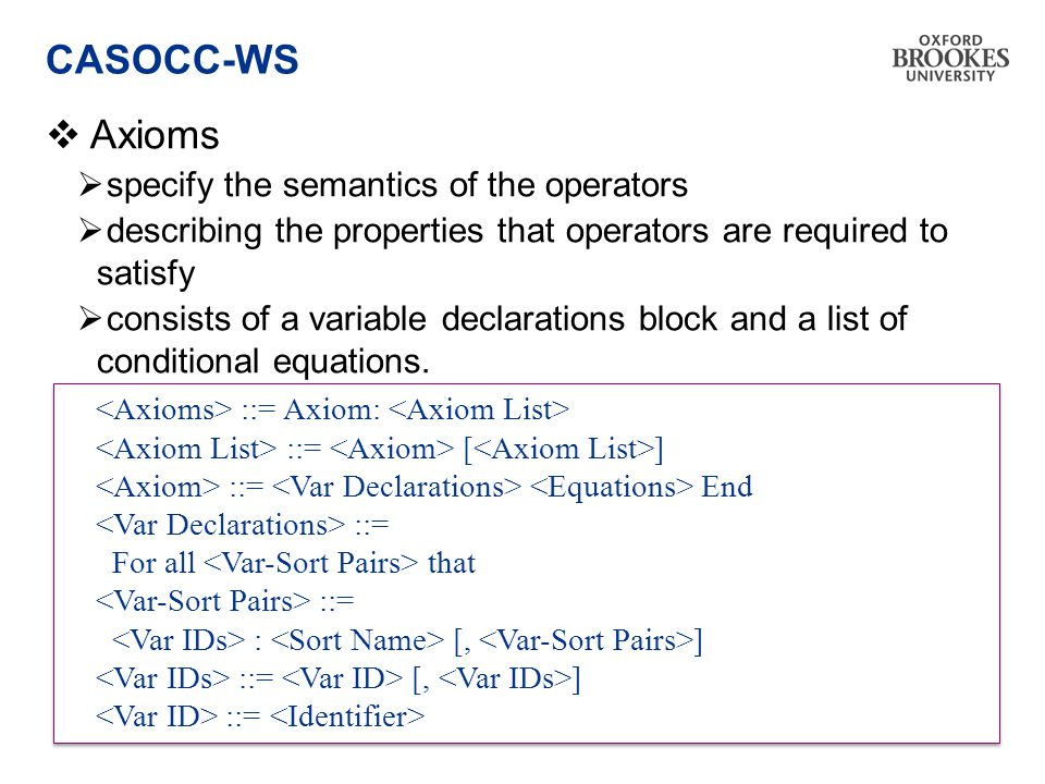 CASOCC-WS  Axioms  specify the semantics of the operators  describing the properties that operators are required to satisfy  consists of a variable declarations block and a list of conditional equations.