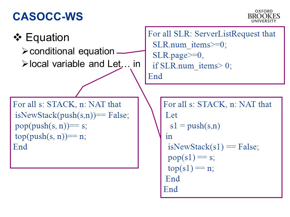 CASOCC-WS  Equation  conditional equation  local variable and Let… in For all s: STACK, n: NAT that Let s1 = push(s,n) in isNewStack(s1) == False; pop(s1) == s; top(s1) == n; End For all SLR: ServerListRequest that SLR.num_items>=0; SLR.page>=0, if SLR.num_items> 0; End For all s: STACK, n: NAT that isNewStack(push(s,n))== False; pop(push(s, n))== s; top(push(s, n))== n; End