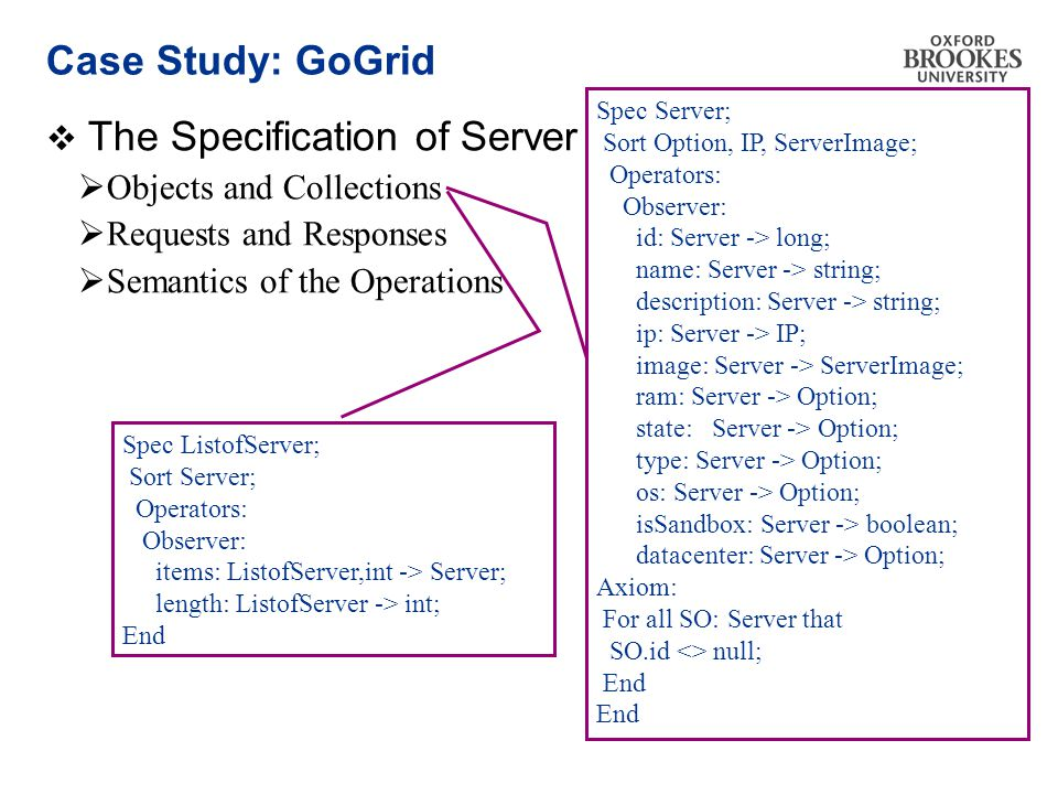 Case Study: GoGrid  The Specification of Server  Objects and Collections  Requests and Responses  Semantics of the Operations Spec Server; Sort Option, IP, ServerImage; Operators: Observer: id: Server -> long; name: Server -> string; description: Server -> string; ip: Server -> IP; image: Server -> ServerImage; ram: Server -> Option; state: Server -> Option; type: Server -> Option; os: Server -> Option; isSandbox: Server -> boolean; datacenter: Server -> Option; Axiom: For all SO: Server that SO.id <> null; End Spec ListofServer; Sort Server; Operators: Observer: items: ListofServer,int -> Server; length: ListofServer -> int; End