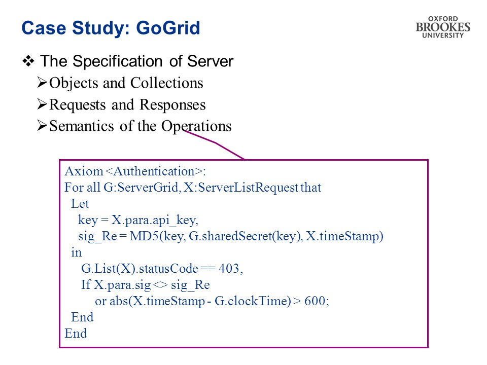 Case Study: GoGrid  The Specification of Server  Objects and Collections  Requests and Responses  Semantics of the Operations Axiom : For all G:ServerGrid, X:ServerListRequest that Let key = X.para.api_key, sig_Re = MD5(key, G.sharedSecret(key), X.timeStamp) in G.List(X).statusCode == 403, If X.para.sig <> sig_Re or abs(X.timeStamp - G.clockTime) > 600; End