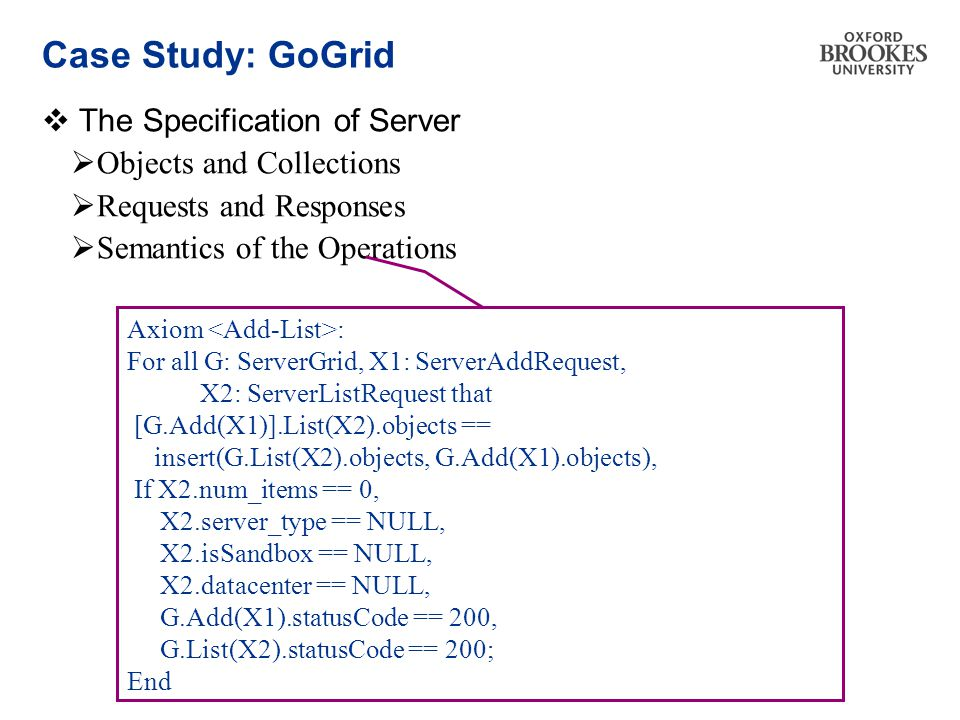 Case Study: GoGrid  The Specification of Server  Objects and Collections  Requests and Responses  Semantics of the Operations Axiom : For all G: ServerGrid, X1: ServerAddRequest, X2: ServerListRequest that [G.Add(X1)].List(X2).objects == insert(G.List(X2).objects, G.Add(X1).objects), If X2.num_items == 0, X2.server_type == NULL, X2.isSandbox == NULL, X2.datacenter == NULL, G.Add(X1).statusCode == 200, G.List(X2).statusCode == 200; End