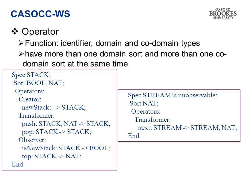CASOCC-WS  Operator  Function: identifier, domain and co-domain types  have more than one domain sort and more than one co- domain sort at the same time Spec STACK; Sort BOOL, NAT; Operators: Creator: newStack: -> STACK; Transformer: push: STACK, NAT -> STACK; pop: STACK -> STACK; Observer: isNewStack: STACK -> BOOL; top: STACK -> NAT; End Spec STACK; Sort BOOL, NAT; Operators: Creator: newStack: -> STACK; Transformer: push: STACK, NAT -> STACK; pop: STACK -> STACK; Observer: isNewStack: STACK -> BOOL; top: STACK -> NAT; End Spec STREAM is unobservable; Sort NAT; Operators: Transformer: next: STREAM -> STREAM, NAT; End Spec STREAM is unobservable; Sort NAT; Operators: Transformer: next: STREAM -> STREAM, NAT; End