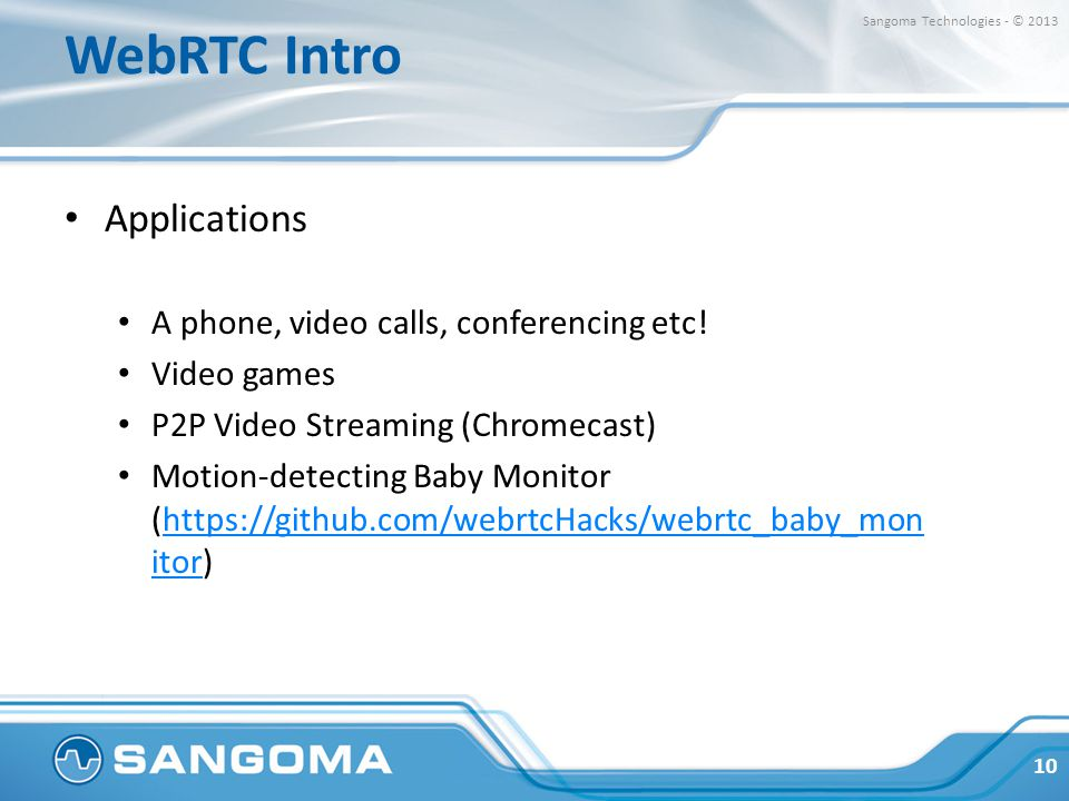 WebRTC Intro Applications A phone, video calls, conferencing etc! Video games P2P Video Streaming (Chromecast) Motion-detecting Baby Monitor (https://