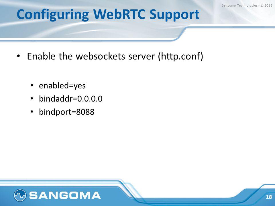 Configuring WebRTC Support Enable the websockets server (http.conf) enabled=yes bindaddr=0.0.0.0 bindport=8088 18 Sangoma Technologies - © 2013