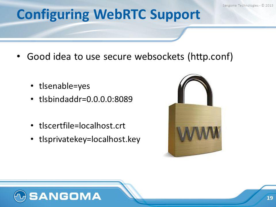 Configuring WebRTC Support Good idea to use secure websockets (http.conf) tlsenable=yes tlsbindaddr=0.0.0.0:8089 tlscertfile=localhost.crt tlsprivatek