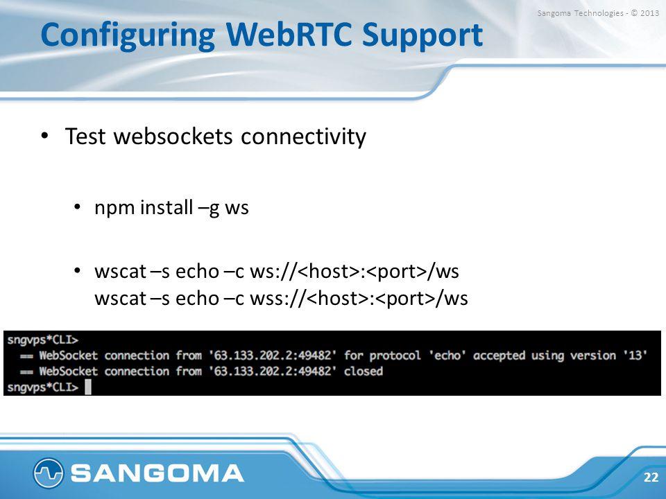 Configuring WebRTC Support Test websockets connectivity npm install –g ws wscat –s echo –c ws:// : /ws wscat –s echo –c wss:// : /ws 22 Sangoma Techno