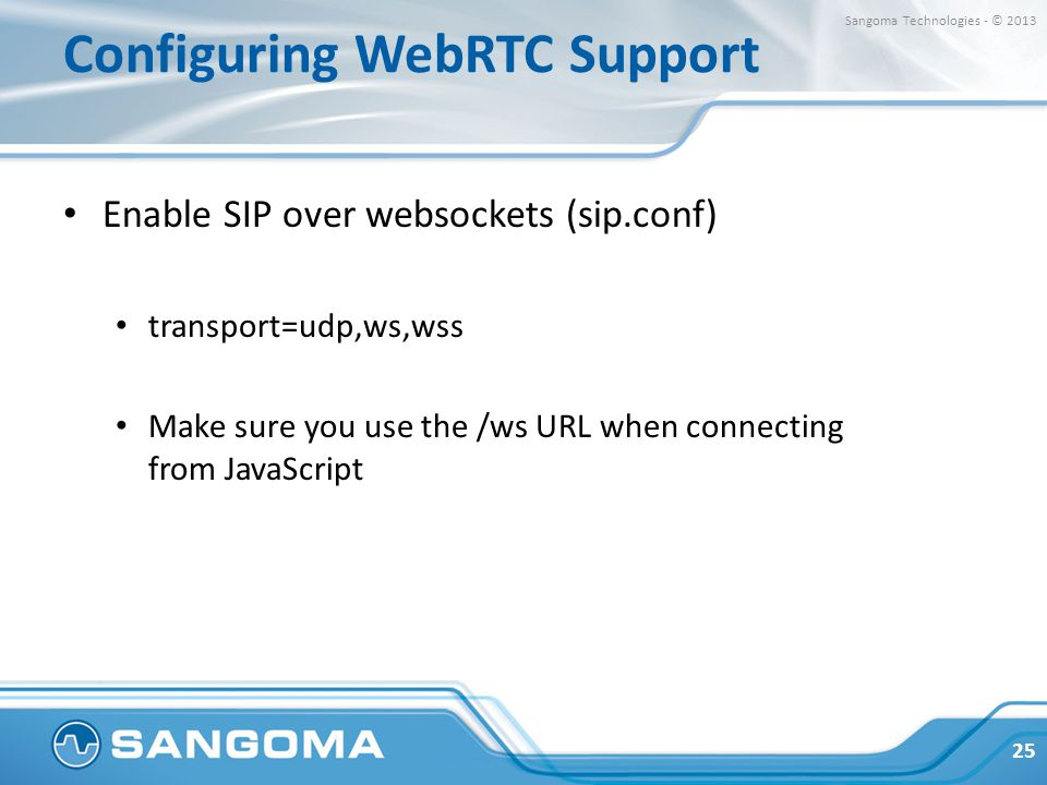 Configuring WebRTC Support Enable SIP over websockets (sip.conf) transport=udp,ws,wss Make sure you use the /ws URL when connecting from JavaScript 25