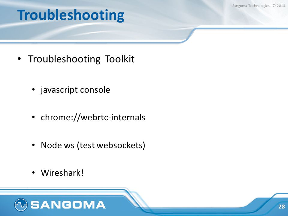 Troubleshooting Troubleshooting Toolkit javascript console chrome://webrtc-internals Node ws (test websockets) Wireshark! 28 Sangoma Technologies - ©