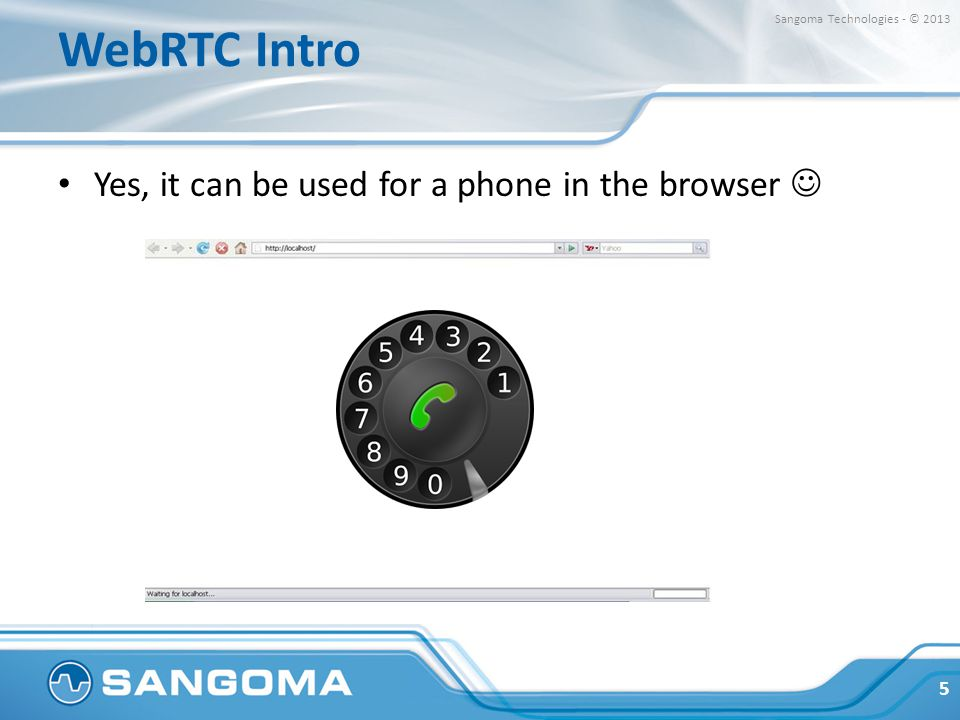 WebRTC Intro Yes, it can be used for a phone in the browser 5 Sangoma Technologies - © 2013