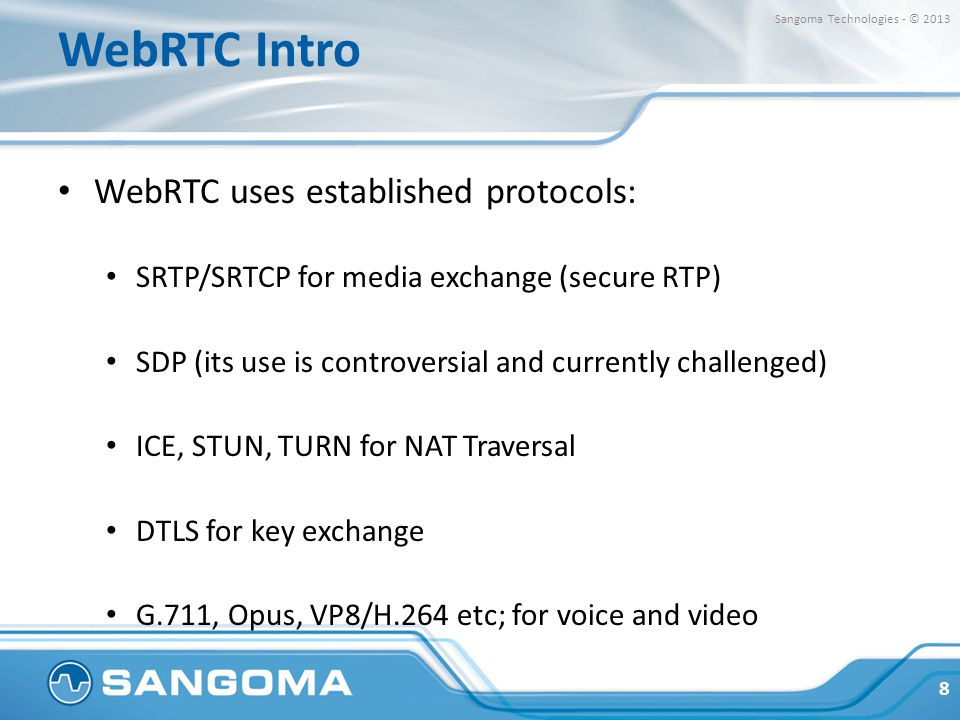 WebRTC Intro WebRTC uses established protocols: SRTP/SRTCP for media exchange (secure RTP) SDP (its use is controversial and currently challenged) ICE