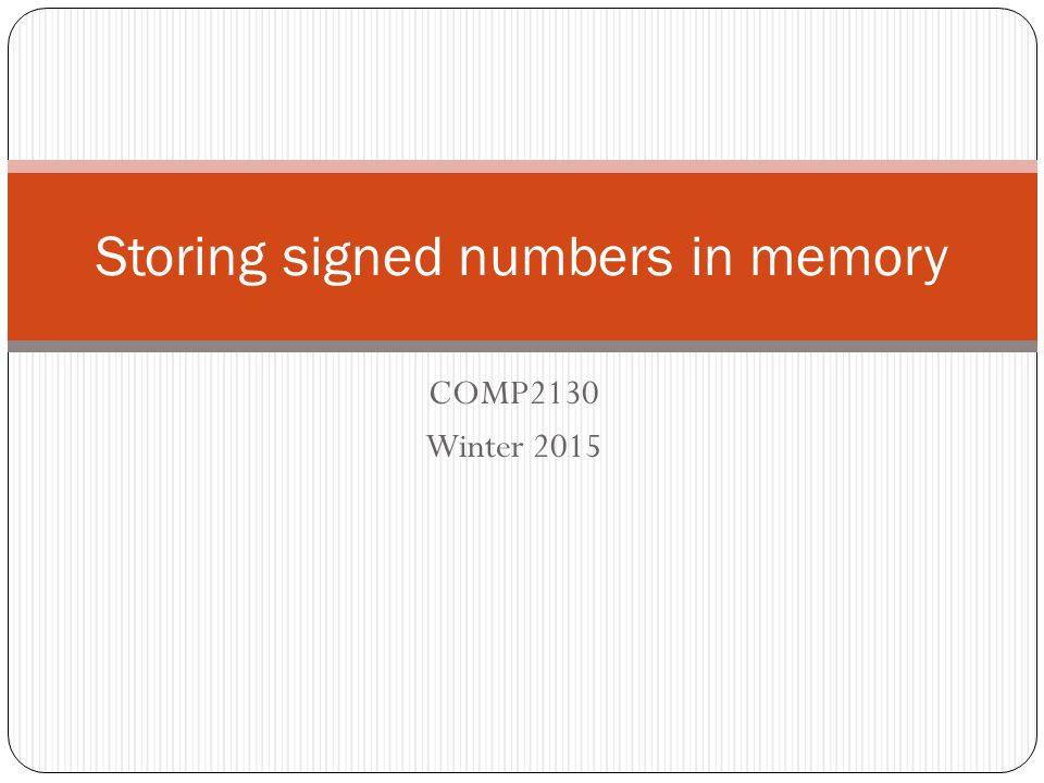COMP2130 Winter 2015 Storing signed numbers in memory