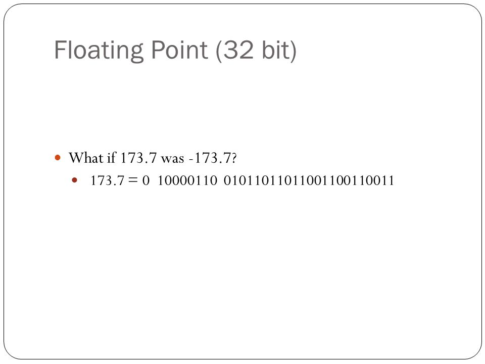Floating Point (32 bit) What if 173.7 was -173.7 173.7 = 0 10000110 01011011011001100110011
