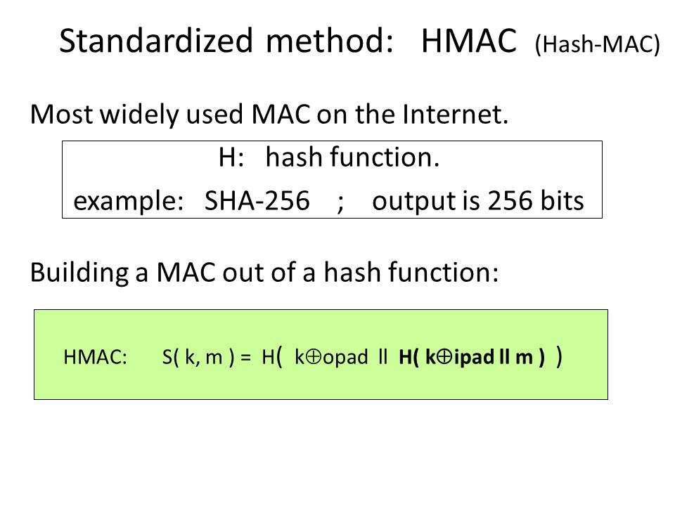 Standardized method: HMAC (Hash-MAC) Most widely used MAC on the Internet.