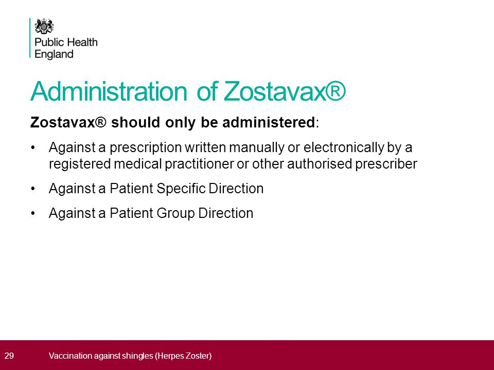 Administration of Zostavax® Zostavax® should only be administered: Against a prescription written manually or electronically by a registered medical practitioner or other authorised prescriber Against a Patient Specific Direction Against a Patient Group Direction 29Vaccination against shingles (Herpes Zoster)