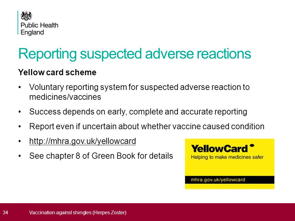 Reporting suspected adverse reactions Yellow card scheme Voluntary reporting system for suspected adverse reaction to medicines/vaccines Success depends on early, complete and accurate reporting Report even if uncertain about whether vaccine caused condition http://mhra.gov.uk/yellowcard See chapter 8 of Green Book for details 34Vaccination against shingles (Herpes Zoster)