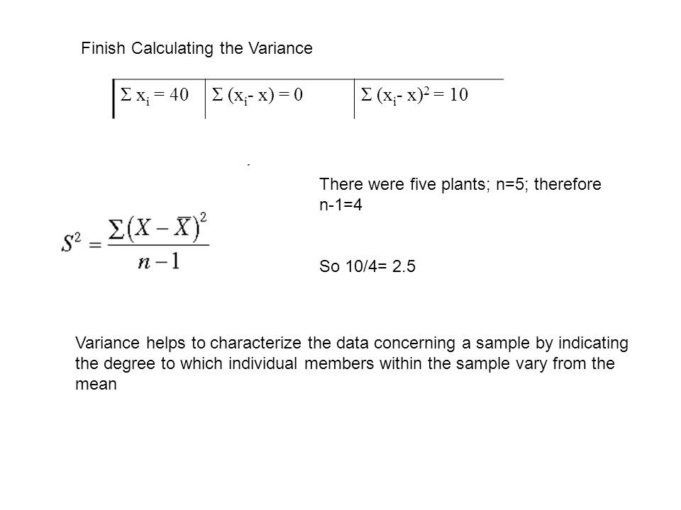 Variance helps to characterize the data concerning a sample by indicating the degree to which individual members within the sample vary from the mean Finish Calculating the Variance Σ x i = 40Σ (x i - x) = 0Σ (x i - x) 2 = 10 There were five plants; n=5; therefore n-1=4 So 10/4= 2.5
