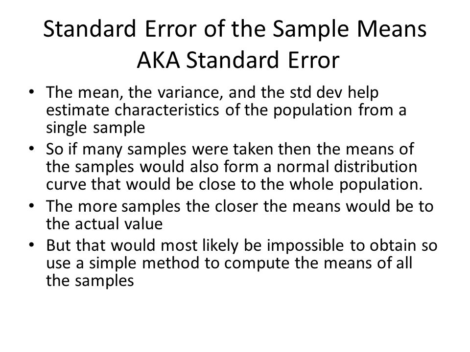 Standard Error of the Sample Means AKA Standard Error The mean, the variance, and the std dev help estimate characteristics of the population from a single sample So if many samples were taken then the means of the samples would also form a normal distribution curve that would be close to the whole population.
