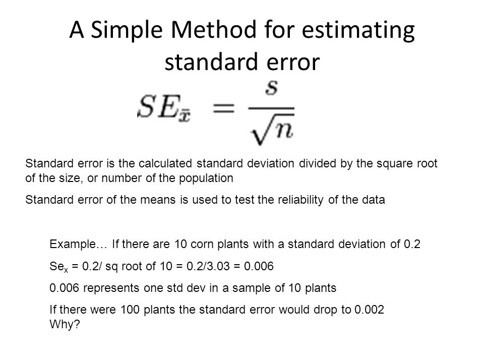 A Simple Method for estimating standard error Standard error is the calculated standard deviation divided by the square root of the size, or number of the population Standard error of the means is used to test the reliability of the data Example… If there are 10 corn plants with a standard deviation of 0.2 Se x = 0.2/ sq root of 10 = 0.2/3.03 = 0.006 0.006 represents one std dev in a sample of 10 plants If there were 100 plants the standard error would drop to 0.002 Why