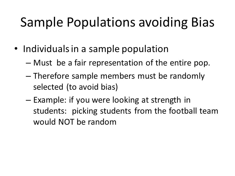 Sample Populations avoiding Bias Individuals in a sample population – Must be a fair representation of the entire pop.