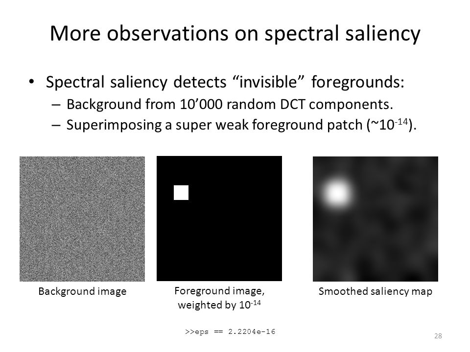More observations on spectral saliency Spectral saliency detects invisible foregrounds: – Background from 10'000 random DCT components.
