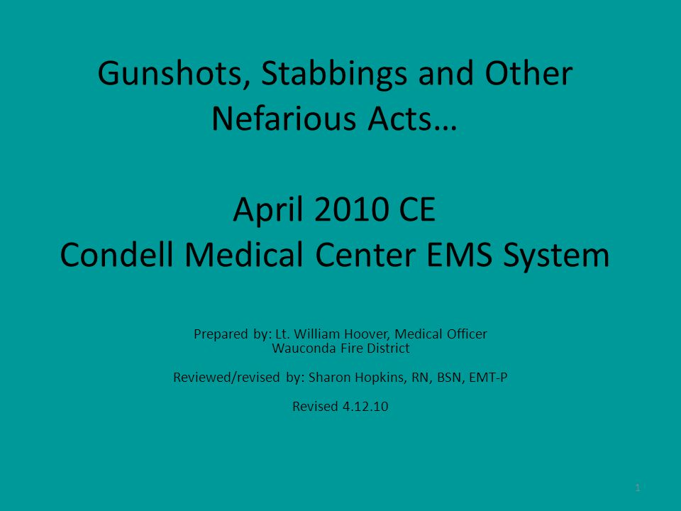 1 Gunshots, Stabbings and Other Nefarious Acts… April 2010 CE Condell Medical Center EMS System Prepared by: Lt.