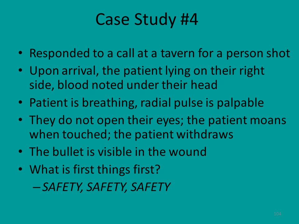 104 Case Study #4 Responded to a call at a tavern for a person shot Upon arrival, the patient lying on their right side, blood noted under their head Patient is breathing, radial pulse is palpable They do not open their eyes; the patient moans when touched; the patient withdraws The bullet is visible in the wound What is first things first.