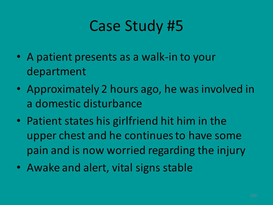 109 Case Study #5 A patient presents as a walk-in to your department Approximately 2 hours ago, he was involved in a domestic disturbance Patient states his girlfriend hit him in the upper chest and he continues to have some pain and is now worried regarding the injury Awake and alert, vital signs stable