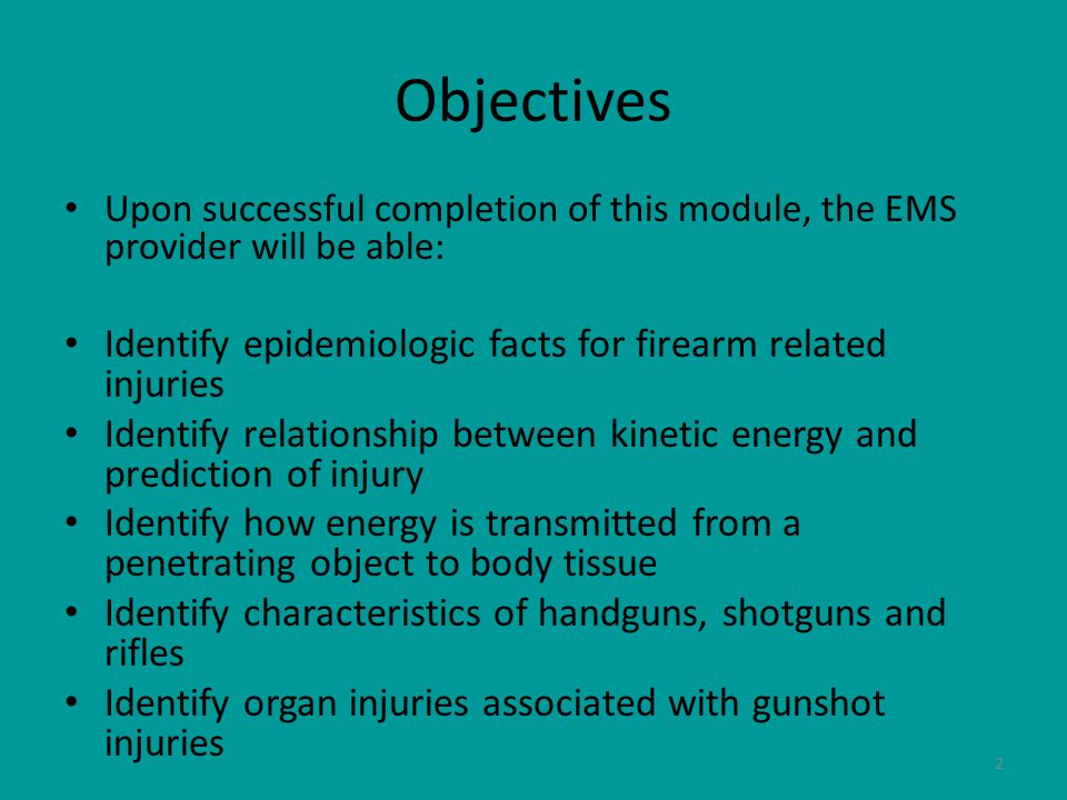 3 Objectives cont'd Identify management goals for a patient with gunshot wounds Identify items that could cause stab/penetration trauma Identify potential internal organ injuries dependant on item causing stab/penetration injury Identify management goals for a stab/penetrating trauma patient Identify adult fluid challenge issues