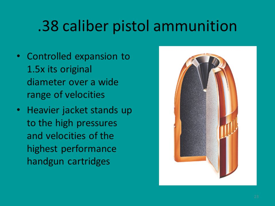23.38 caliber pistol ammunition Controlled expansion to 1.5x its original diameter over a wide range of velocities Heavier jacket stands up to the high pressures and velocities of the highest performance handgun cartridges