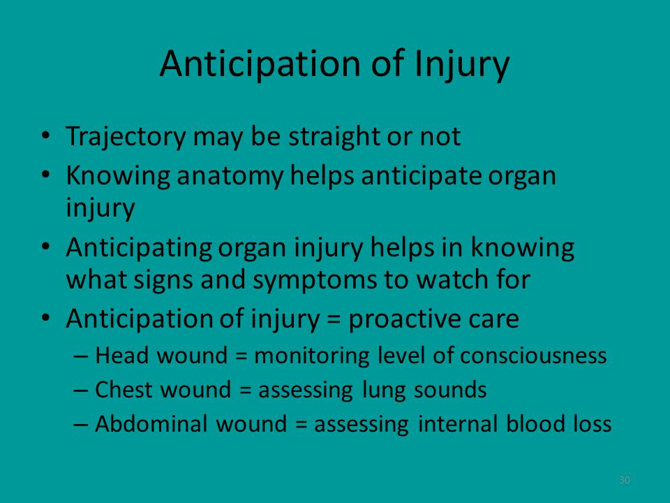 30 Anticipation of Injury Trajectory may be straight or not Knowing anatomy helps anticipate organ injury Anticipating organ injury helps in knowing what signs and symptoms to watch for Anticipation of injury = proactive care – Head wound = monitoring level of consciousness – Chest wound = assessing lung sounds – Abdominal wound = assessing internal blood loss