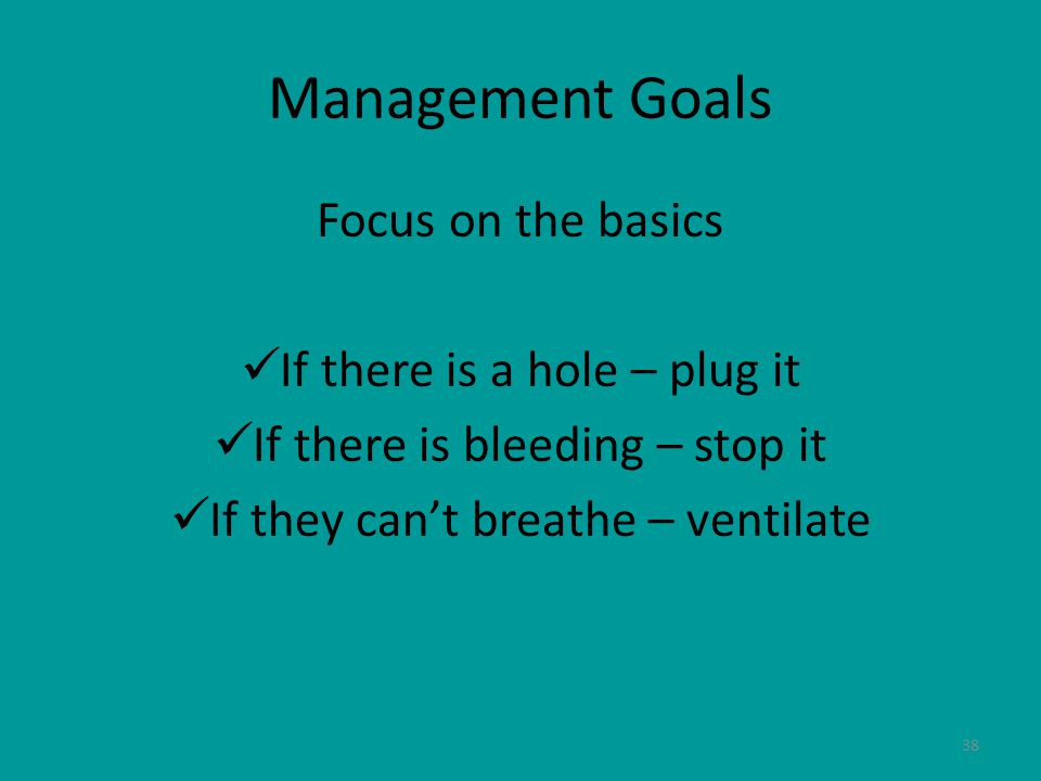 38 Management Goals Focus on the basics If there is a hole – plug it If there is bleeding – stop it If they can't breathe – ventilate