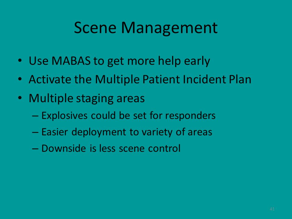 41 Scene Management Use MABAS to get more help early Activate the Multiple Patient Incident Plan Multiple staging areas – Explosives could be set for responders – Easier deployment to variety of areas – Downside is less scene control