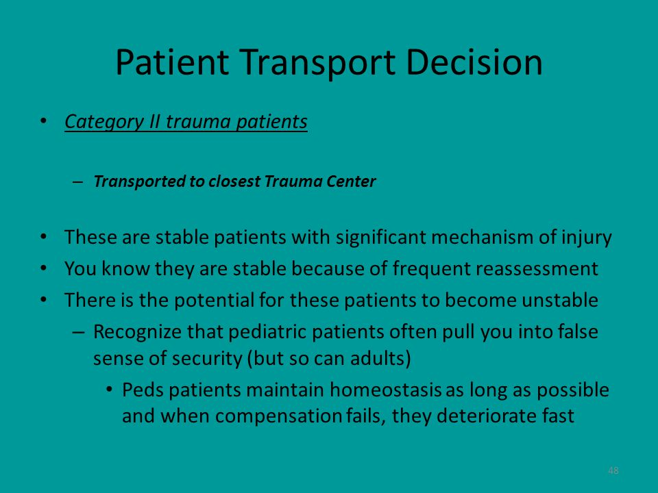 48 Patient Transport Decision Category II trauma patients – Transported to closest Trauma Center These are stable patients with significant mechanism of injury You know they are stable because of frequent reassessment There is the potential for these patients to become unstable – Recognize that pediatric patients often pull you into false sense of security (but so can adults) Peds patients maintain homeostasis as long as possible and when compensation fails, they deteriorate fast