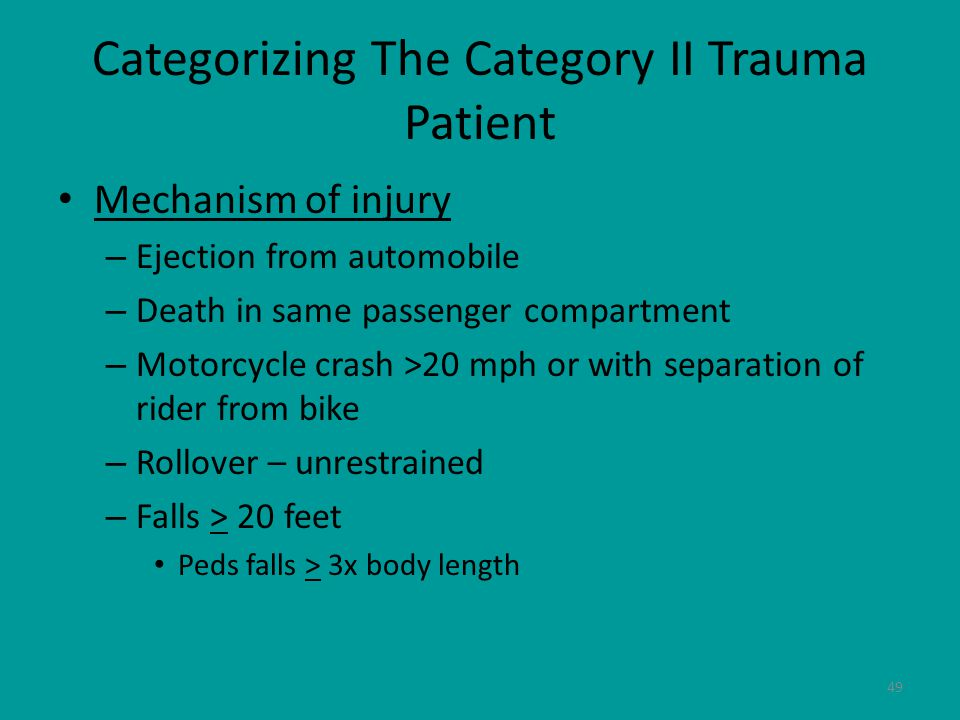 49 Categorizing The Category II Trauma Patient Mechanism of injury – Ejection from automobile – Death in same passenger compartment – Motorcycle crash >20 mph or with separation of rider from bike – Rollover – unrestrained – Falls > 20 feet Peds falls > 3x body length