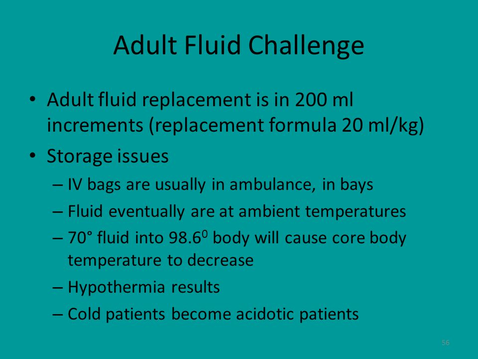 56 Adult Fluid Challenge Adult fluid replacement is in 200 ml increments (replacement formula 20 ml/kg) Storage issues – IV bags are usually in ambulance, in bays – Fluid eventually are at ambient temperatures – 70° fluid into 98.6 0 body will cause core body temperature to decrease – Hypothermia results – Cold patients become acidotic patients