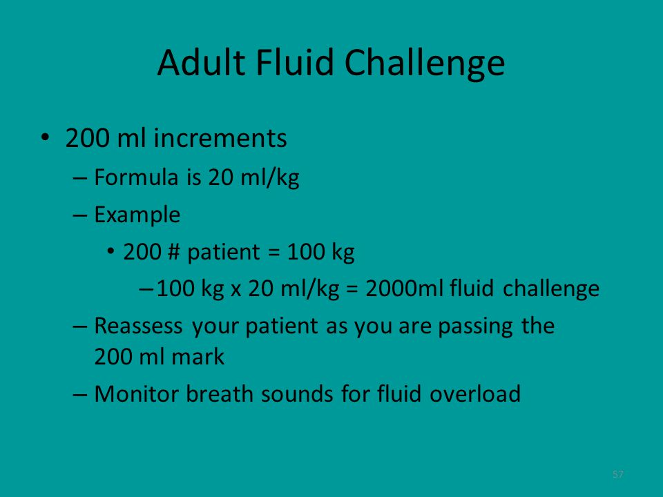 57 Adult Fluid Challenge 200 ml increments – Formula is 20 ml/kg – Example 200 # patient = 100 kg – 100 kg x 20 ml/kg = 2000ml fluid challenge – Reassess your patient as you are passing the 200 ml mark – Monitor breath sounds for fluid overload