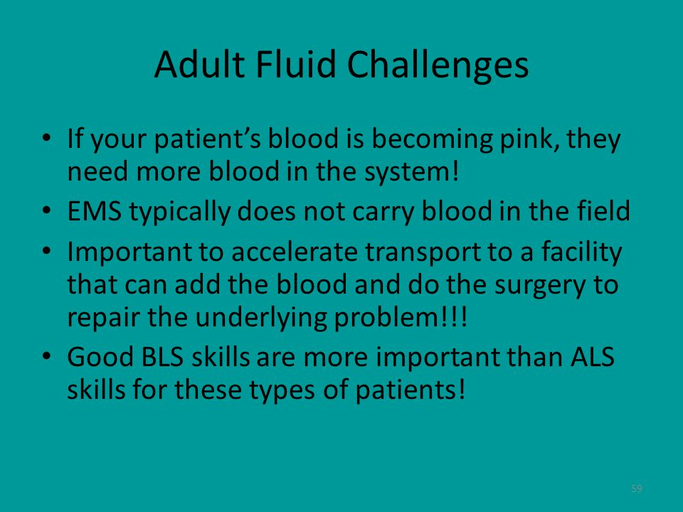 59 Adult Fluid Challenges If your patient's blood is becoming pink, they need more blood in the system.