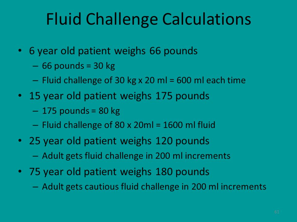 61 Fluid Challenge Calculations 6 year old patient weighs 66 pounds – 66 pounds = 30 kg – Fluid challenge of 30 kg x 20 ml = 600 ml each time 15 year old patient weighs 175 pounds – 175 pounds = 80 kg – Fluid challenge of 80 x 20ml = 1600 ml fluid 25 year old patient weighs 120 pounds – Adult gets fluid challenge in 200 ml increments 75 year old patient weighs 180 pounds – Adult gets cautious fluid challenge in 200 ml increments
