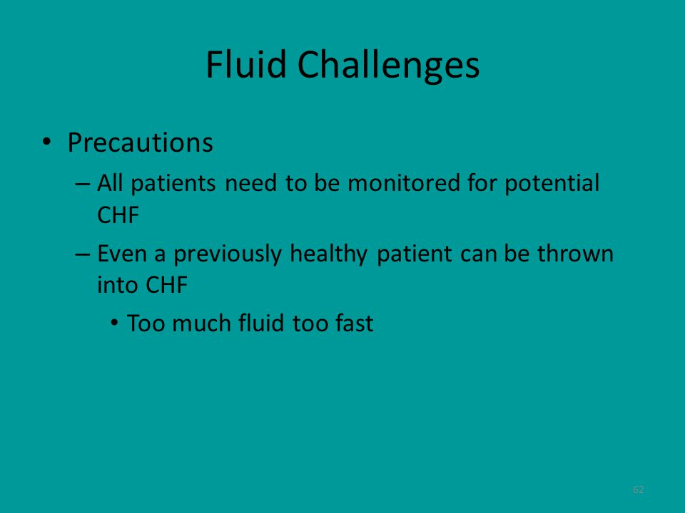 62 Fluid Challenges Precautions – All patients need to be monitored for potential CHF – Even a previously healthy patient can be thrown into CHF Too much fluid too fast