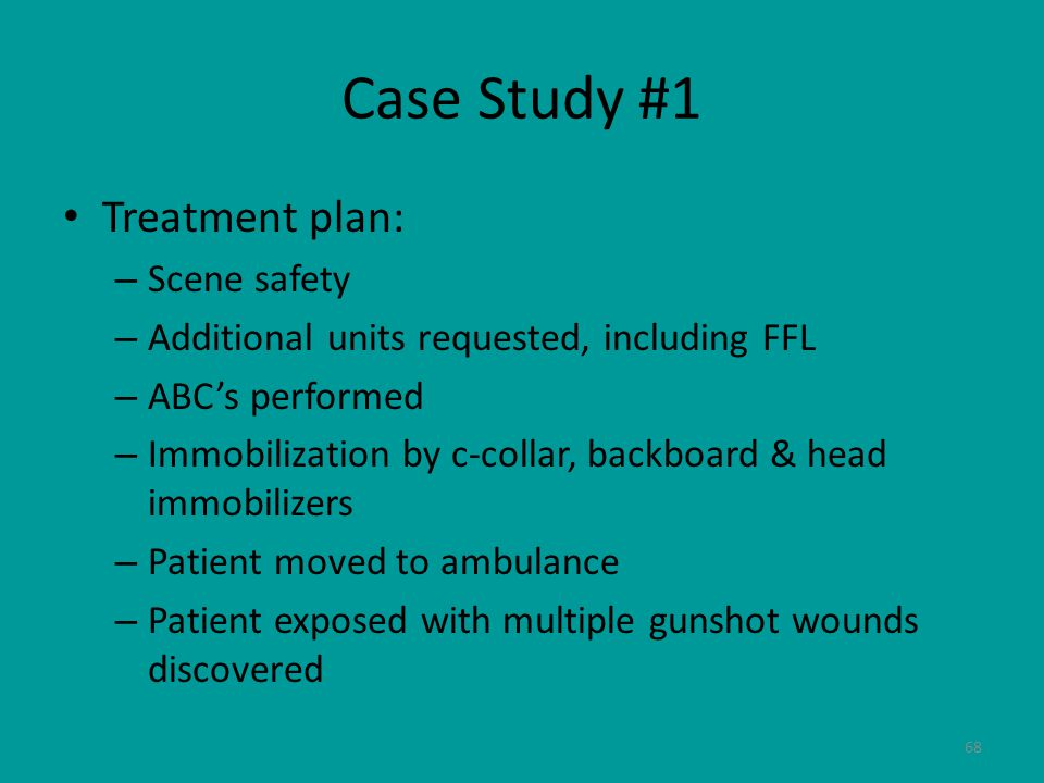 68 Case Study #1 Treatment plan: – Scene safety – Additional units requested, including FFL – ABC's performed – Immobilization by c-collar, backboard & head immobilizers – Patient moved to ambulance – Patient exposed with multiple gunshot wounds discovered