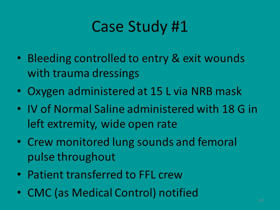 69 Case Study #1 Bleeding controlled to entry & exit wounds with trauma dressings Oxygen administered at 15 L via NRB mask IV of Normal Saline administered with 18 G in left extremity, wide open rate Crew monitored lung sounds and femoral pulse throughout Patient transferred to FFL crew CMC (as Medical Control) notified