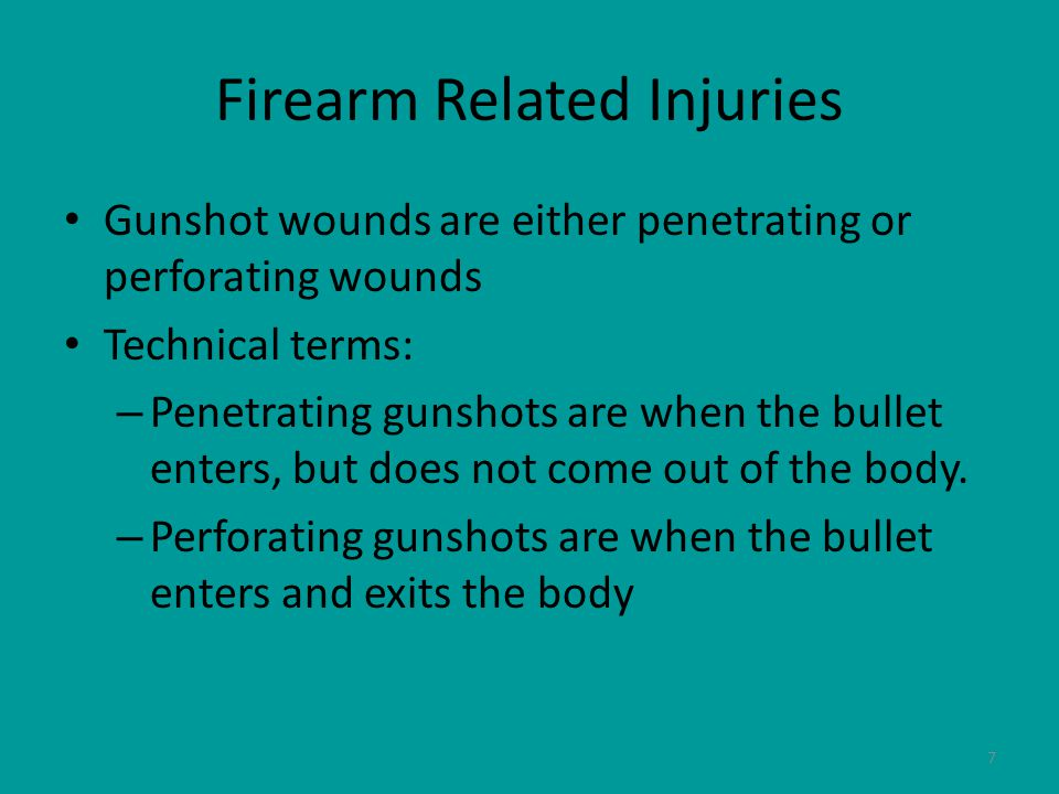 7 Firearm Related Injuries Gunshot wounds are either penetrating or perforating wounds Technical terms: – Penetrating gunshots are when the bullet enters, but does not come out of the body.