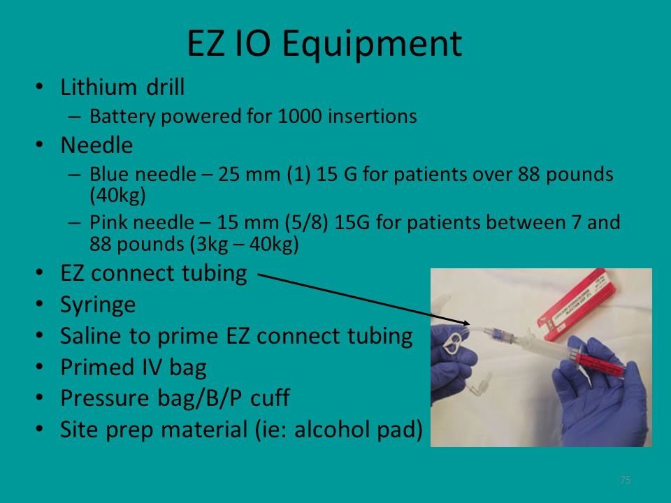 75 EZ IO Equipment Lithium drill – Battery powered for 1000 insertions Needle – Blue needle – 25 mm (1) 15 G for patients over 88 pounds (40kg) – Pink needle – 15 mm (5/8) 15G for patients between 7 and 88 pounds (3kg – 40kg) EZ connect tubing Syringe Saline to prime EZ connect tubing Primed IV bag Pressure bag/B/P cuff Site prep material (ie: alcohol pad)