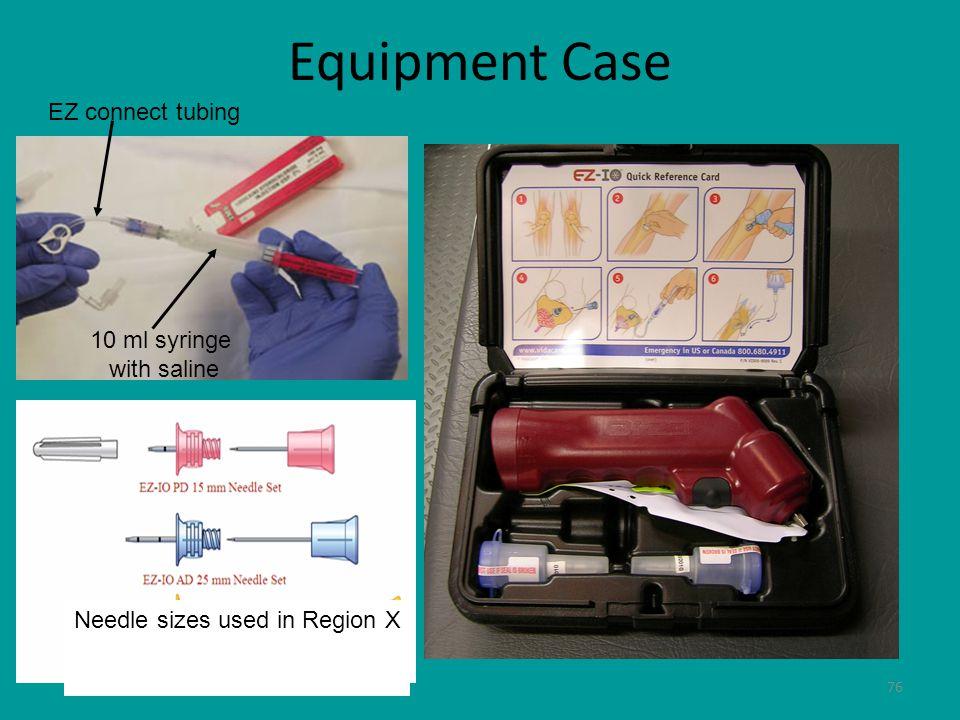 76 Equipment Case Needle sizes used in Region X EZ connect tubing 10 ml syringe with saline