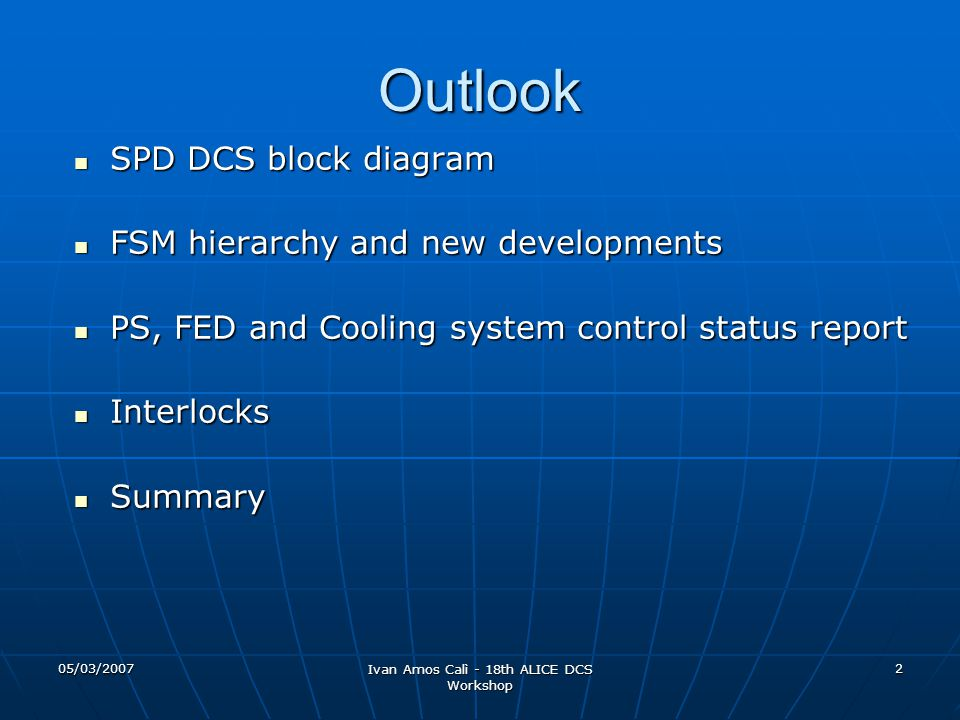 05/03/2007 Ivan Amos Calì - 18th ALICE DCS Workshop 2 Outlook SPD DCS block diagram SPD DCS block diagram FSM hierarchy and new developments FSM hierarchy and new developments PS, FED and Cooling system control status report PS, FED and Cooling system control status report Interlocks Interlocks Summary Summary