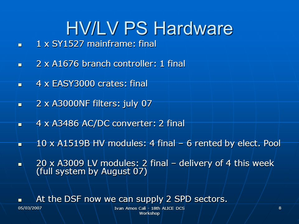 05/03/2007 Ivan Amos Calì - 18th ALICE DCS Workshop 8 HV/LV PS Hardware 1 x SY1527 mainframe: final 1 x SY1527 mainframe: final 2 x A1676 branch controller: 1 final 2 x A1676 branch controller: 1 final 4 x EASY3000 crates: final 4 x EASY3000 crates: final 2 x A3000NF filters: july 07 2 x A3000NF filters: july 07 4 x A3486 AC/DC converter: 2 final 4 x A3486 AC/DC converter: 2 final 10 x A1519B HV modules: 4 final – 6 rented by elect.