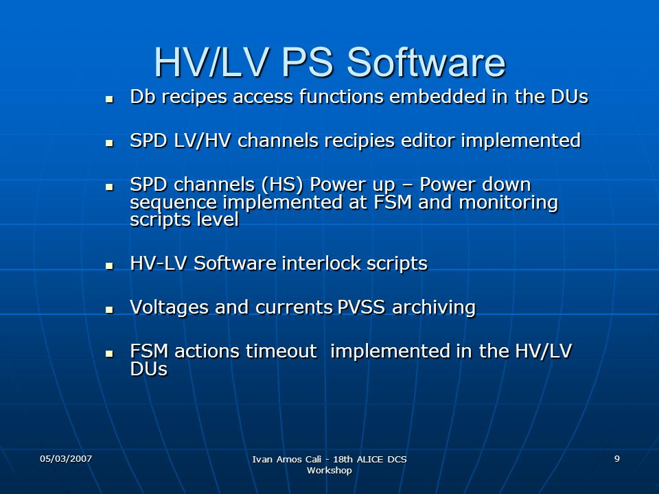 05/03/2007 Ivan Amos Calì - 18th ALICE DCS Workshop 9 HV/LV PS Software Db recipes access functions embedded in the DUs Db recipes access functions embedded in the DUs SPD LV/HV channels recipies editor implemented SPD LV/HV channels recipies editor implemented SPD channels (HS) Power up – Power down sequence implemented at FSM and monitoring scripts level SPD channels (HS) Power up – Power down sequence implemented at FSM and monitoring scripts level HV-LV Software interlock scripts HV-LV Software interlock scripts Voltages and currents PVSS archiving Voltages and currents PVSS archiving FSM actions timeout implemented in the HV/LV DUs FSM actions timeout implemented in the HV/LV DUs
