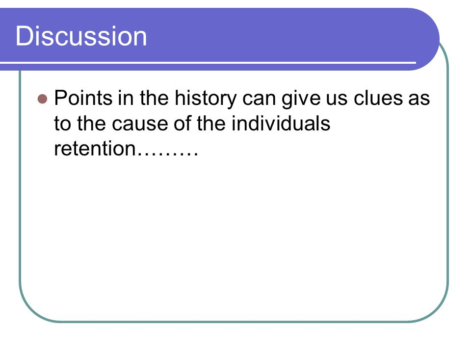 Discussion Points in the history can give us clues as to the cause of the individuals retention………